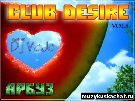 Скачать: Dj VoJo - CLUB DESIRE vol.5: Арбуз (2011) бесплатно