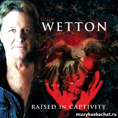 Скачать: John Wetton - Raised In Captivity (2011) бесплатно