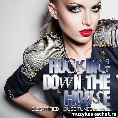 Скачать: VA - Rocking Down The House (Electrified House Tunes Vol 8) (2012) бесплатно